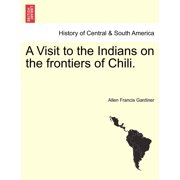 A Visit to the Indians on the Frontiers of Chili.