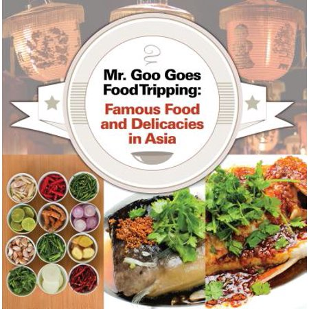 Mr. Goo Goes Food Tripping: Famous Food and Delicacies in Asia