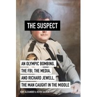 Suspect : An Olympic Bombing, the FBI, the Media, and Richard Jewell, the Man Caught in the Middle
