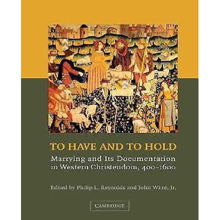 To Have and to Hold: Marrying and Its Documentation in Western Christendom, 400 1600