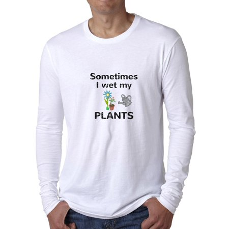 Sometimes I Wet My Plants - Hilarious Gardening Love Men's Long Sleeve T-Shirt (Wet Shirt)