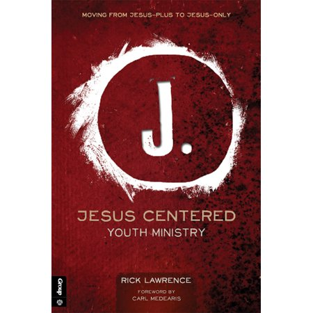 Jesus Centered Youth Ministry (Revised) : Moving from Jesus-Plus to Jesus-Only