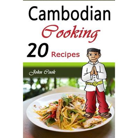 Cambodian Cooking: 20 Cambodian Cookbook Food Recipes (Cambodian Cuisine, Cambodian Food, Cambodian Cooking,... by