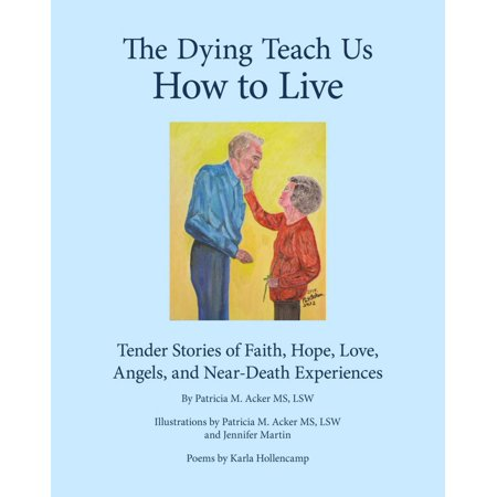 The Dying Teach Us How to Live: Tender Stories of Faith, Hope, Love, Angels and Near Death Experiences -