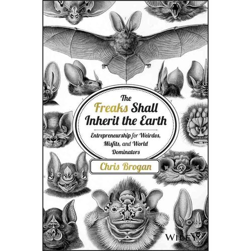 The Freaks Shall Inherit the Earth: Entrepreneurship for Weirdos, Misfits, and World Dominators