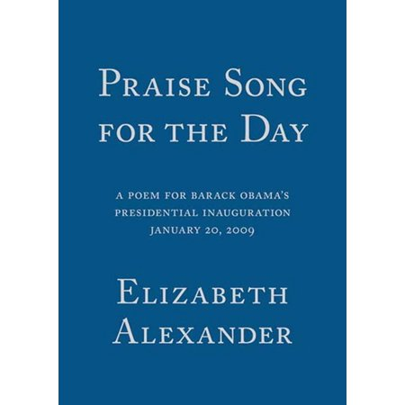 Praise Song for the Day : A Poem for Barack Obama's Presidential Inauguration, January 20, 2009