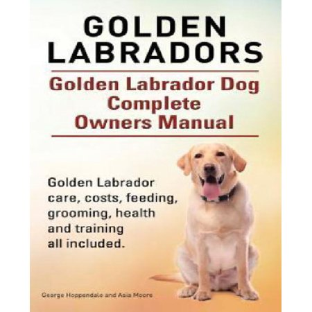 Golden Labradors. Golden Labrador Dog Complete Owners Manual. Golden Labrador Care, Costs, Feeding, Grooming, Health and Training All Included.