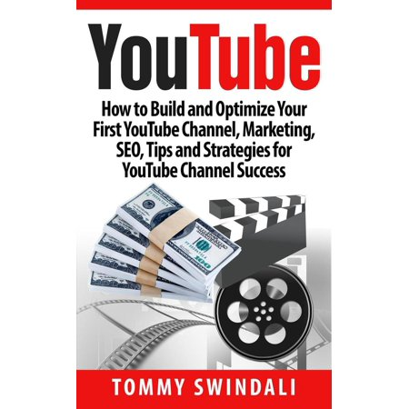 YouTube: How to Build and Optimize Your First YouTube Channel, Marketing, SEO, Tips and Strategies for YouTube Channel Success -