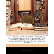 A Manual of the Mechanics of Engineering and of the Construction of Machines : Vol. II. Section II.--Application of Mechanics to Machines. Part I.--Hydraulics and Hydraulic Motors