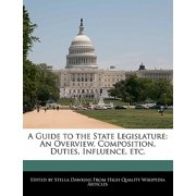 A Guide to the State Legislature : An Overview, Composition, Duties, Influence, Etc.