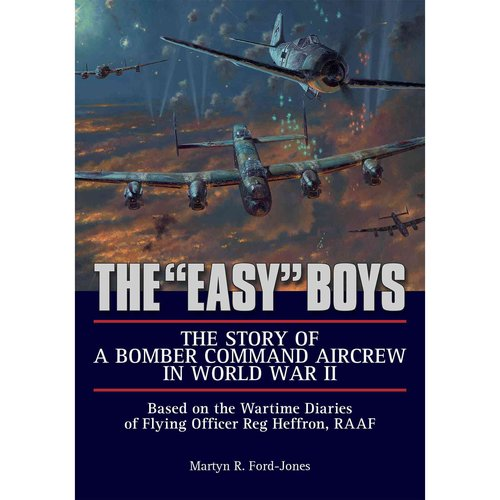 "The ""Easy"" Boys: The Story of a Bomber Command Aircrew in World War II; Based on the Wartime Diaries of Flying Officer Reg Heffron, RAAF"