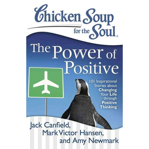 Chicken Soup for the Soul The Power of Positive: 101 Inspirational Stories About Changing Your Life Through Positive Thinking
