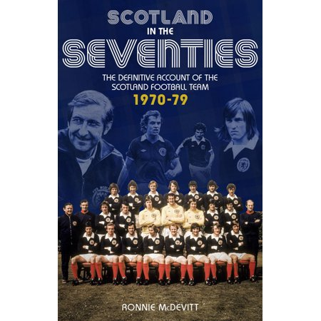 Scotland in the Seventies : The Definitive Account of the Scotland Football Team 1970-1979