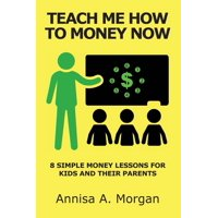 Teach Me How to Money Now : 8 Simple Money Lessons for Kids and Their Parents