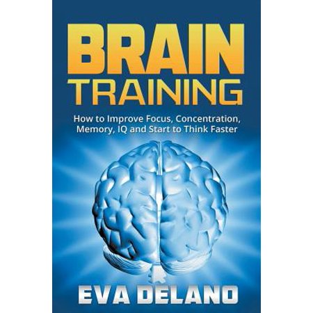 Brain Training : How to Improve Focus, Concentration, Memory, IQ and Start to Think
