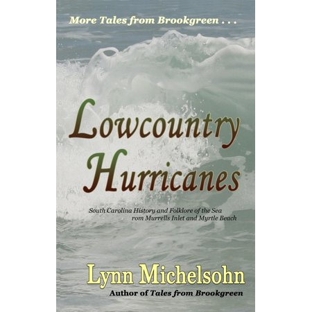 Lowcountry Hurricanes: South Carolina History and Folklore of the Sea from Murrells Inlet and Myrtle Beach - eBook ()