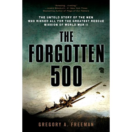 The Forgotten 500 : The Untold Story of the Men Who Risked All for the Greatest Rescue Mission of World War