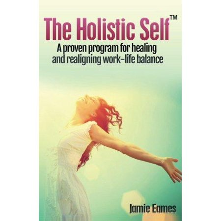 The Holistic Self: A Proven Program for Healing and Realigning Work - Life Balance
