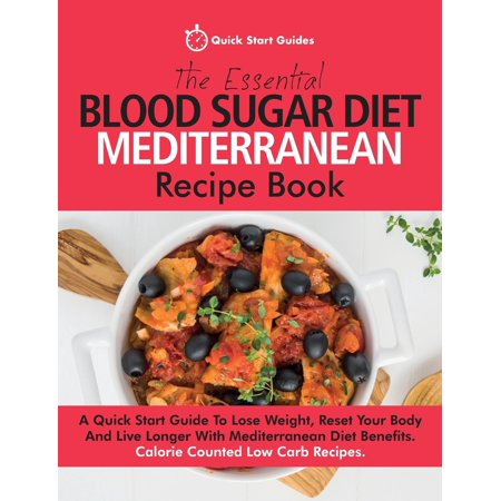 The Essential Blood Sugar Diet Mediterranean Recipe Book : A Quick Start Guide to Lose Weight, Reset Your Body and Live Longer with Mediterranean Diet Benefits. Calorie Counted Low Carb