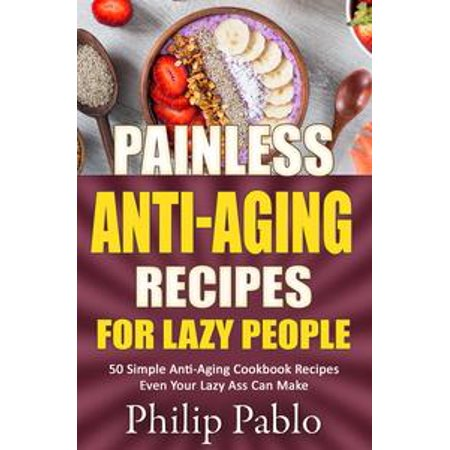 Painless Anti-Aging Recipes For Lazy People 50 Surprisingly Simple Anti-Aging Cookbook Recipes Even Your Lazy Ass Can Cook -