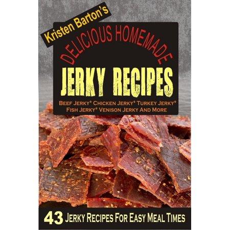 Delicious Homemade Jerky Recipes: 43 Jerky Recipes For Easy Meal Times - Beef Jerky, Chicken Jerky, Turkey Jerky, Fish Jerky, Venison Jerky And More - (Best Turkey Jerky Recipe)