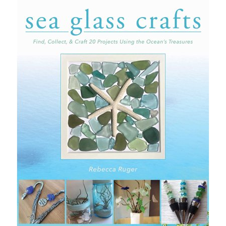 Sea Glass Crafts : Find, Collect, & Craft More Than 20 Projects Using the Ocean's Treasures