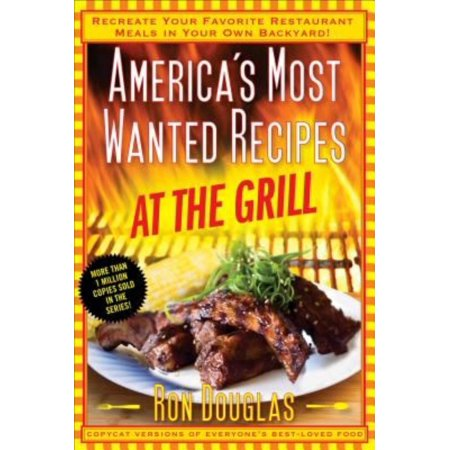 Americas Most Wanted Recipes At The Grill  Recreate Your Favorite Restaurant Meals In Your Own Backyard