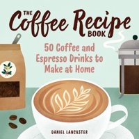 The Coffee Recipe Book : 50 Coffee and Espresso Drinks to Make at Home (Paperback)