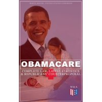 Obamacare: Complete Law, Latest Statistics & Republican's Counterproposal - eBook