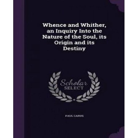 Whence and Whither, an Inquiry Into the Nature of the Soul, Its Origin and Its Destiny - image 1 of 1