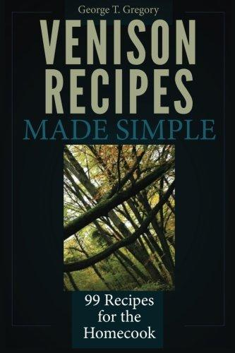 Venison Recipes Made Simple: 99 Recipes for the Homecook by
