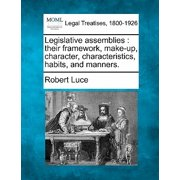 Legislative Assemblies : Their Framework, Make-Up, Character, Characteristics, Habits, and Manners.