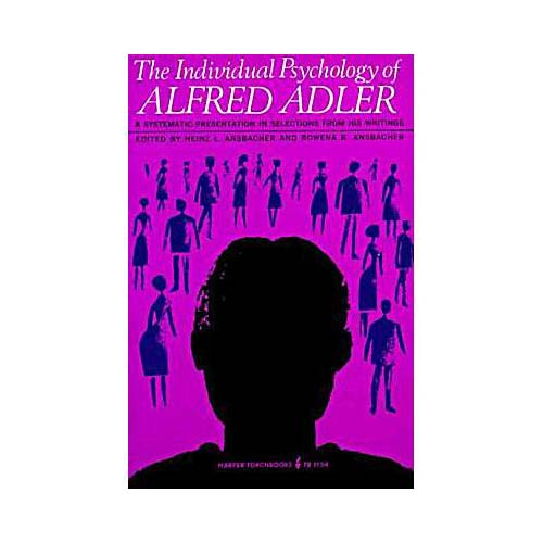 Individual Psychology of Alfred Adler: A Systematic Presentation in Selections from His Writings
