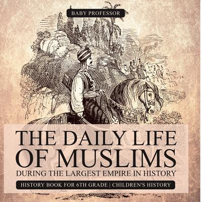 The Daily Life of Muslims during The Largest Empire in History - History Book for 6th Grade | Children's History