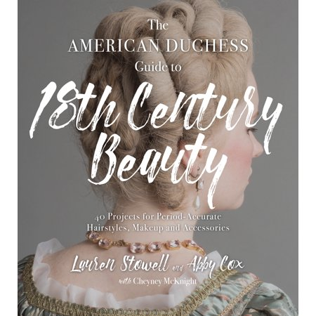 The American Duchess Guide to 18th Century Beauty : 40 Projects for Period-Accurate Hairstyles, Makeup and Accessories