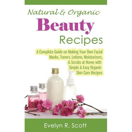 Natural & Organic Beauty Recipes - A Complete Guide on Making Your Own Facial Masks, Toners, Lotions, Moisturizers, & Scrubs at Home with Simple & Easy Organic Skin Care Recipes (Paperback)