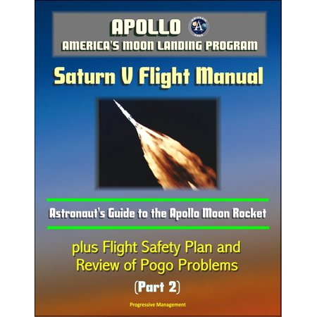 Apollo and America's Moon Landing Program: Saturn V Flight Manual: Astronaut's Guide to the Apollo Moon Rocket, plus Flight Safety Plan and Review of Pogo Problems (Part 2) - eBook