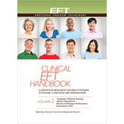 Clinical EFT Handbook 2 : A Definitive Resource for Practitioners, Scholars, Clinicians, and Researchers. Volume 2: Integrative Medical Settings, Special Populations, Sports and Business