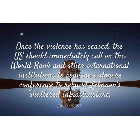 John Conyers - Famous Quotes Laminated POSTER PRINT 24x20 - Once the violence has ceased, the US should immediately call on the World Bank and other international institutions to convene a donors con