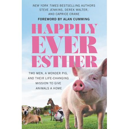 Happily Ever Esther : Two Men, a Wonder Pig, and Their Life-Changing Mission to Give Animals a