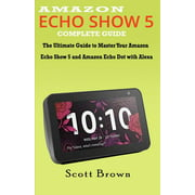 Amazon Echo Show 5 Complete Guide: The Ultimate Guide to Master your Amazon Echo Show 5 and Amazon Echo Dot with Alexa (Paperback)