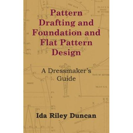 Pattern Drafting and Foundation and Flat Pattern Design - A Dressmaker's Guide -