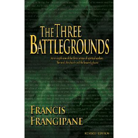 The Three Battlegrounds : An In-Depth View of the Three Arenas of Spiritual Warfare: The Mind, the Church and the Heavenly