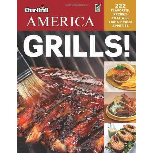 Char-Broil America Grills!: 222 Flavorful Recipes That Will Fire Up Your Appetite