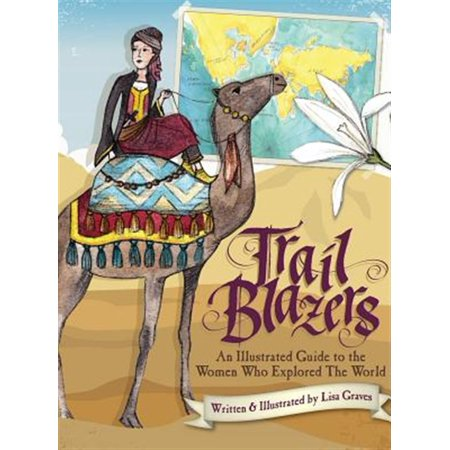 Trail Blazers : An Illustrated Guide to the Women Who Explored the World
