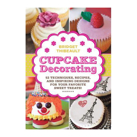 Cupcake Decorating : 52 Techniques, Recipes, and Inspiring Designs for Your Favorite Treats! (Orange Halloween Cupcakes Recipes)