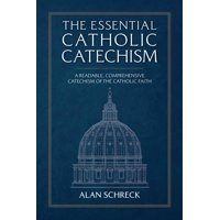 The Essential Catholic Catechism : A Readable, Comprehensive Catechism of the Catholic Faith