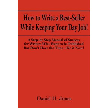 How to Write a Best-Seller While Keeping Your Day Job! : A Step-By Step Manual of Success for Writers Who Want to Be Published But Don't Have the Time--Do It Now! or the Little Red Book One Populist Writer's Manifesto for Change in the Publishing
