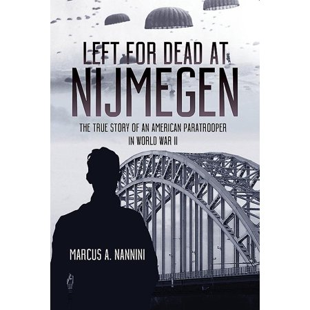 Left for Dead at Nijmegen : The True Story of an American Paratrooper in World War (Best Paratroopers In The World)