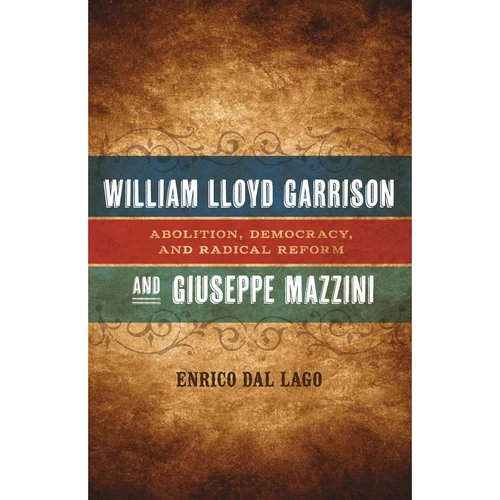 William Lloyd Garrison and Giuseppe Mazzini: Abolition, Democracy, and Radical Reform